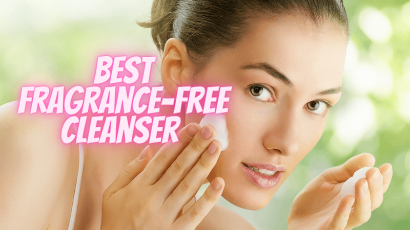 Best Fragrance Free Cleanser - Best Fragrance Free Facial Cleanser