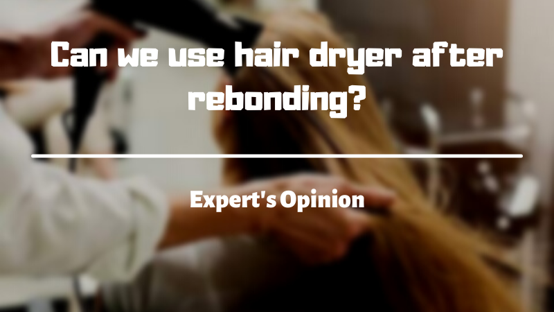 Can we use hair dryer after rebonding?